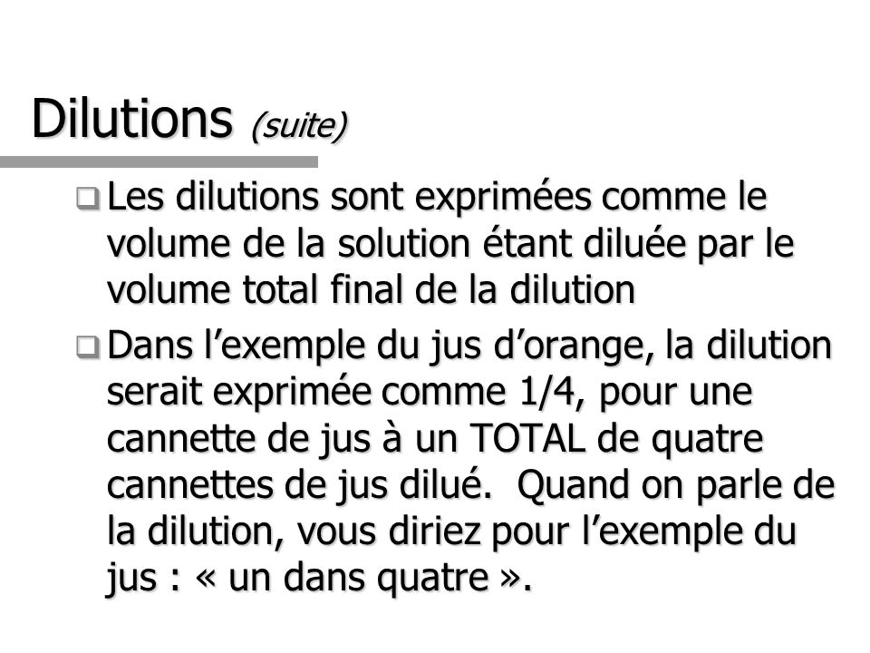 Dilutions (suite) Les dilutions sont exprimées comme le volume de la solution étant diluée par le volume total final de la dilution.