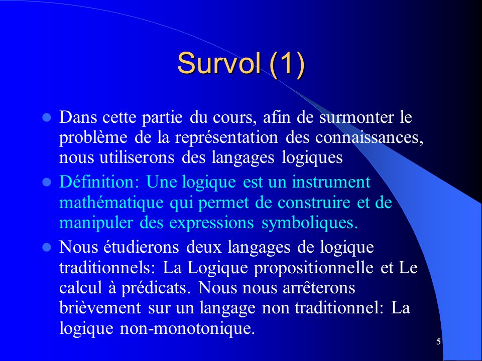 Survol (1) Dans cette partie du cours, afin de surmonter le problème de la représentation des connaissances, nous utiliserons des langages logiques.