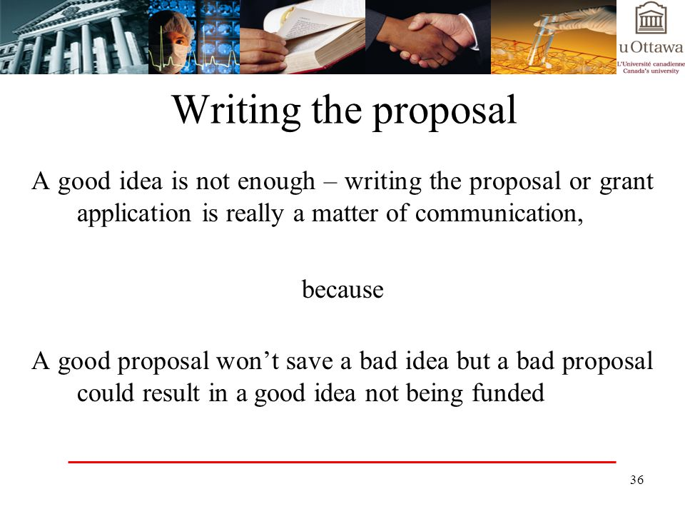 Writing the proposal A good idea is not enough – writing the proposal or grant application is really a matter of communication,