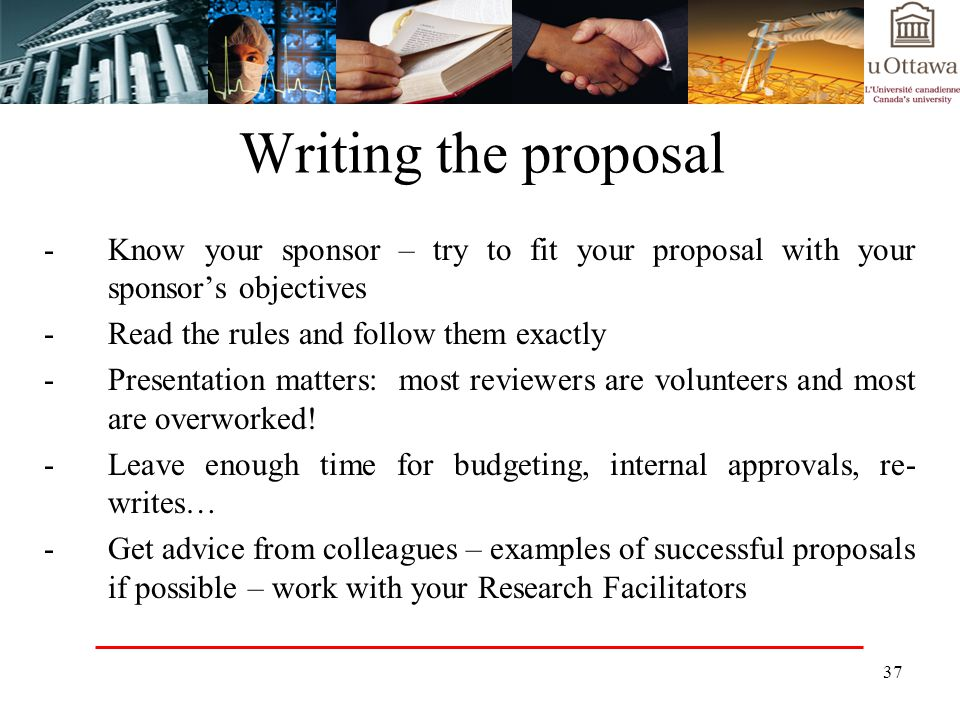 Writing the proposal Know your sponsor – try to fit your proposal with your sponsor's objectives. Read the rules and follow them exactly.