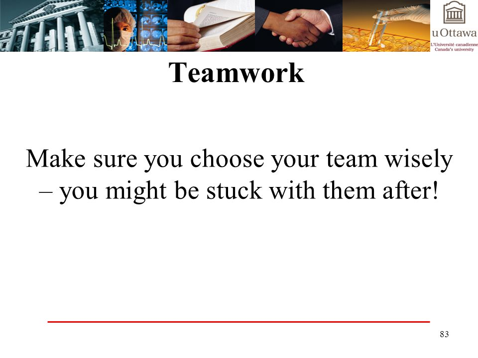 Teamwork Make sure you choose your team wisely – you might be stuck with them after!