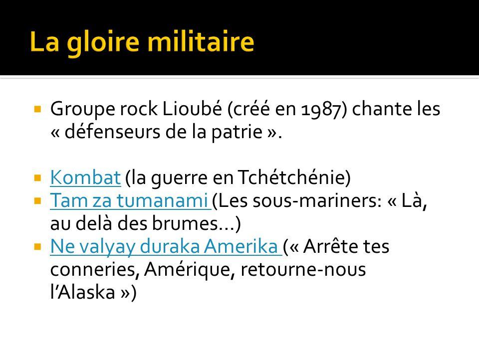La gloire militaire Groupe rock Lioubé (créé en 1987) chante les « défenseurs de la patrie ». Kombat (la guerre en Tchétchénie)