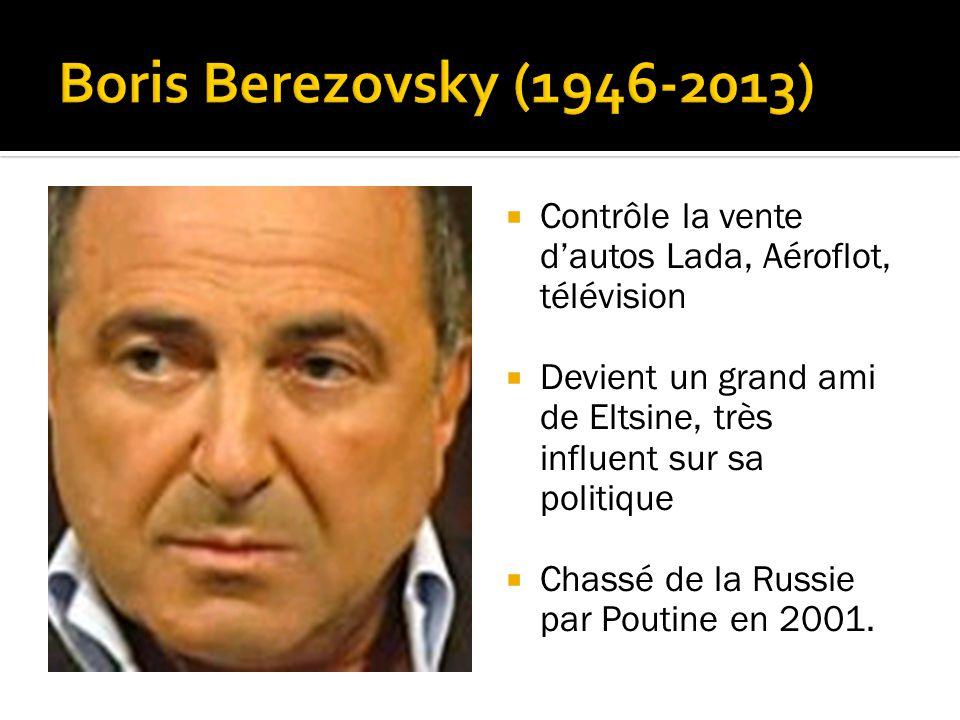 Boris Berezovsky (1946-2013) Contrôle la vente d'autos Lada, Aéroflot, télévision. Devient un grand ami de Eltsine, très influent sur sa politique.