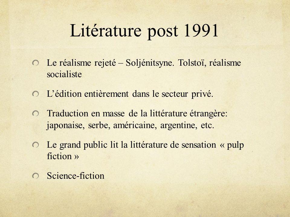 Litérature post 1991 Le réalisme rejeté – Soljénitsyne. Tolstoï, réalisme socialiste. L'édition entièrement dans le secteur privé.