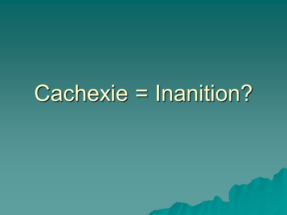 Cachexie = Inanition