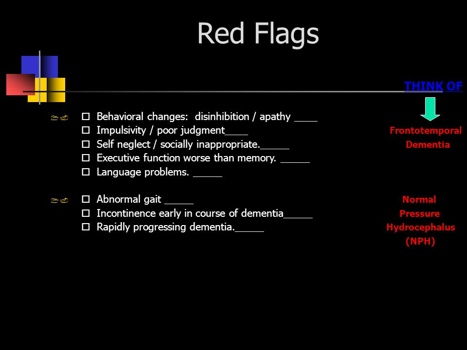 Red Flags THINK OF  Behavioral changes: disinhibition / apathy ____