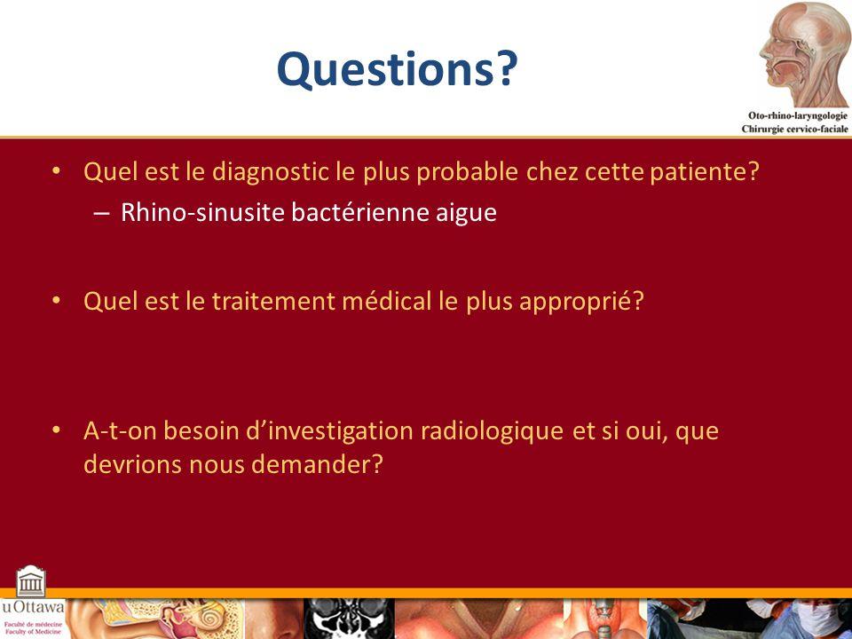 Questions Quel est le diagnostic le plus probable chez cette patiente Rhino-sinusite bactérienne aigue.