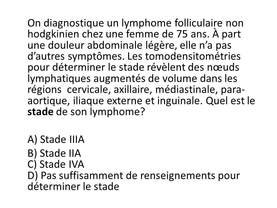 On diagnostique un lymphome folliculaire non hodgkinien chez une femme de 75 ans.