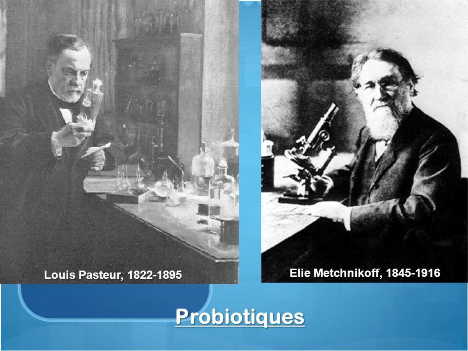 Louis Pasteur, 1822-1895 Elie Metchnikoff, 1845-1916 Probiotiques