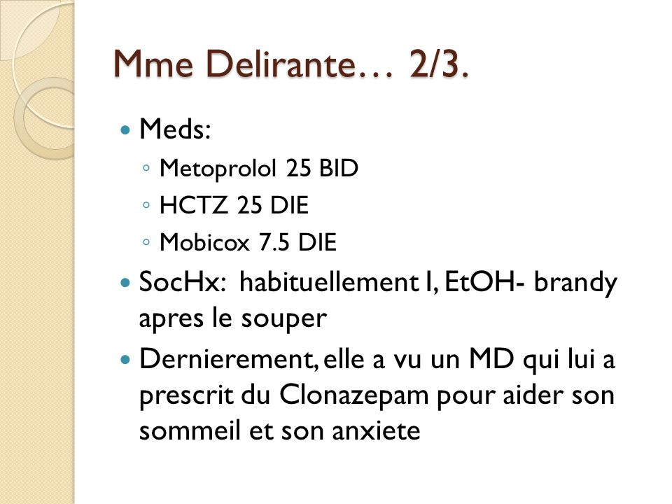 Mme Delirante… 2/3. Meds: Metoprolol 25 BID. HCTZ 25 DIE. Mobicox 7.5 DIE. SocHx: habituellement I, EtOH- brandy apres le souper.