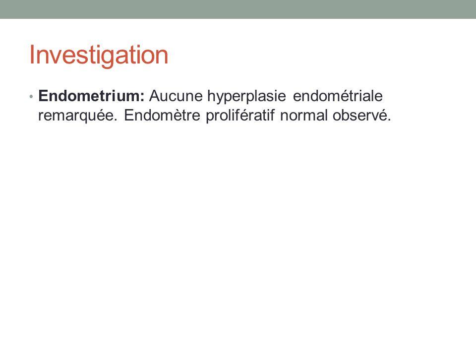 Investigation Endometrium: Aucune hyperplasie endométriale remarquée.