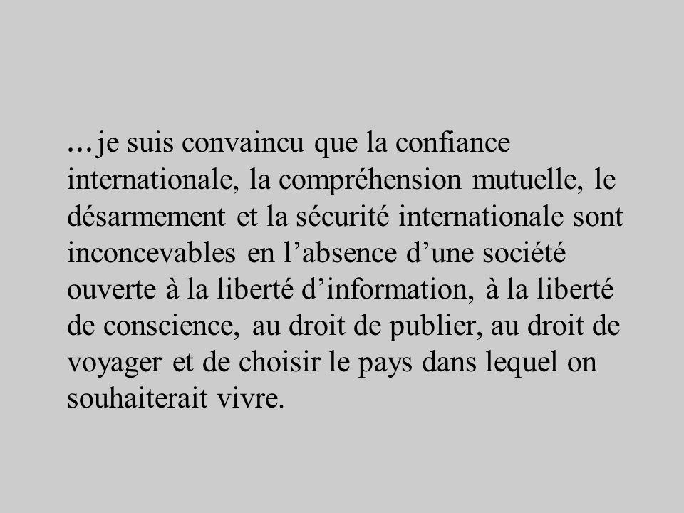 …je suis convaincu que la confiance internationale, la compréhension mutuelle, le désarmement et la sécurité internationale sont inconcevables en l'absence d'une société ouverte à la liberté d'information, à la liberté de conscience, au droit de publier, au droit de voyager et de choisir le pays dans lequel on souhaiterait vivre.