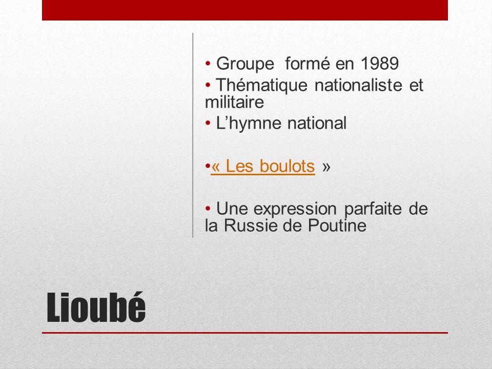Lioubé Groupe formé en 1989 Thématique nationaliste et militaire