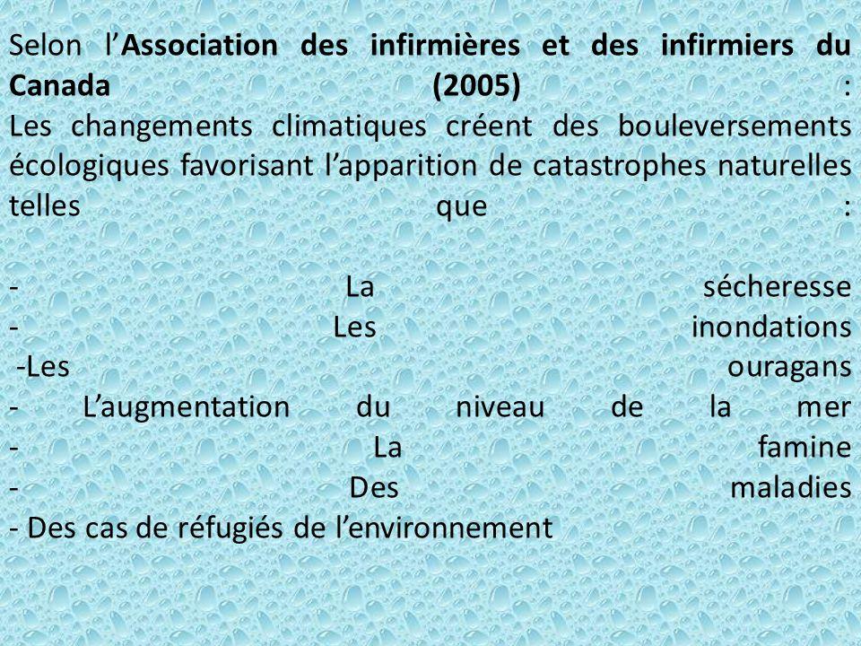 Selon l'Association des infirmières et des infirmiers du Canada (2005) : Les changements climatiques créent des bouleversements écologiques favorisant l'apparition de catastrophes naturelles telles que : - La sécheresse - Les inondations -Les ouragans - L'augmentation du niveau de la mer - La famine - Des maladies - Des cas de réfugiés de l'environnement