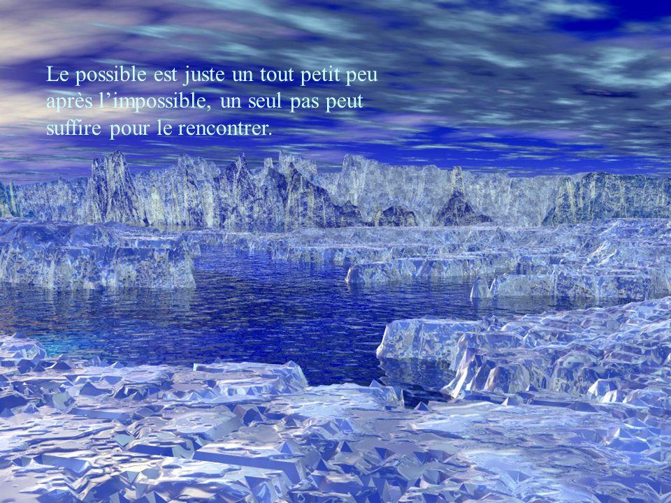 Le possible est juste un tout petit peu après l'impossible, un seul pas peut suffire pour le rencontrer.
