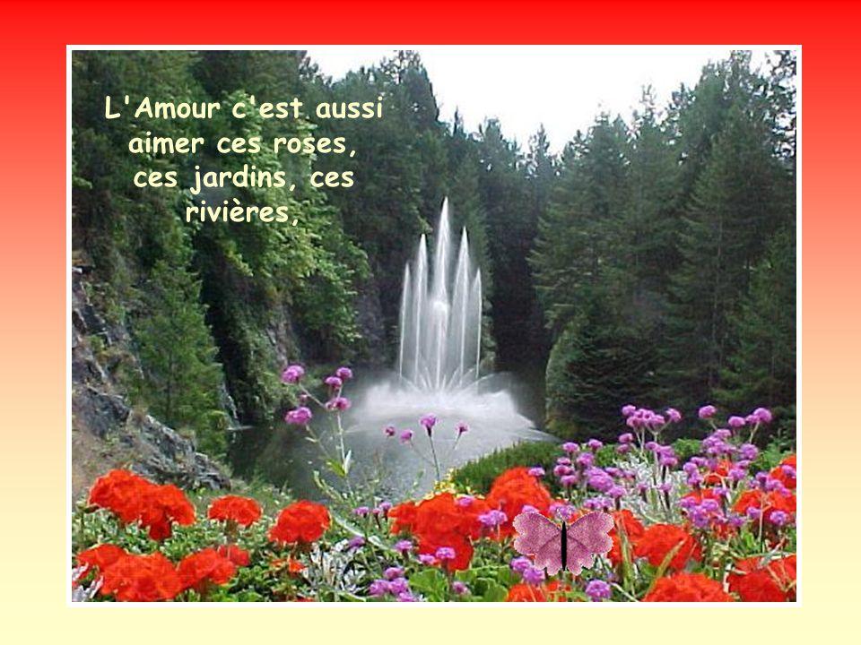 L Amour c est aussi aimer ces roses, ces jardins, ces rivières,
