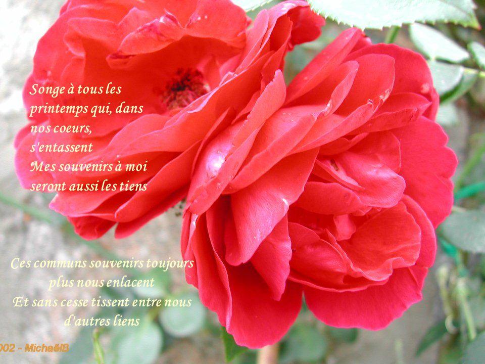 Songe à tous les printemps qui, dans nos coeurs, s entassent Mes souvenirs à moi seront aussi les tiens