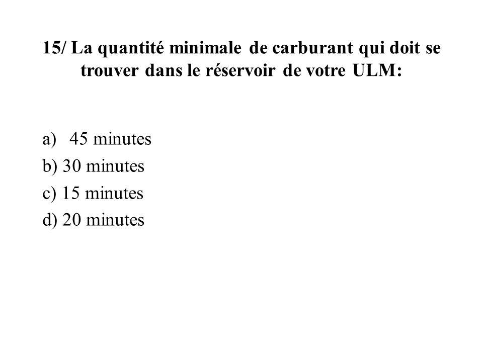 15/ La quantité minimale de carburant qui doit se trouver dans le réservoir de votre ULM: