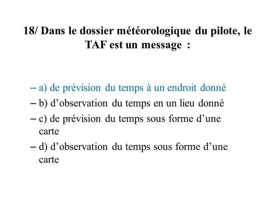 18/ Dans le dossier météorologique du pilote, le TAF est un message :