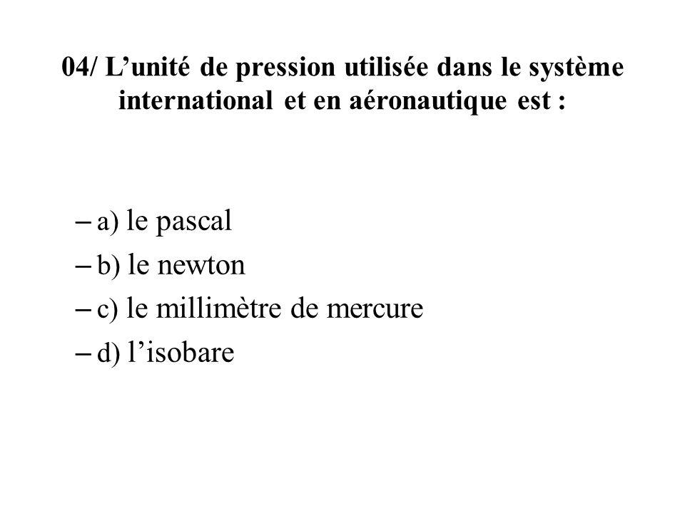04/ L'unité de pression utilisée dans le système international et en aéronautique est :