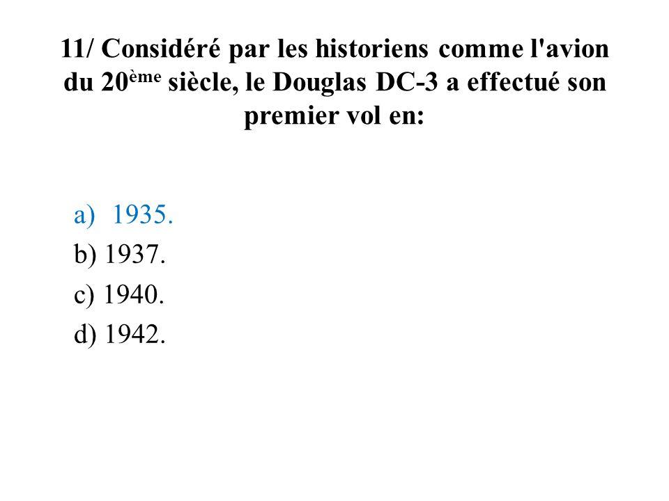 11/ Considéré par les historiens comme l avion du 20ème siècle, le Douglas DC-3 a effectué son premier vol en: