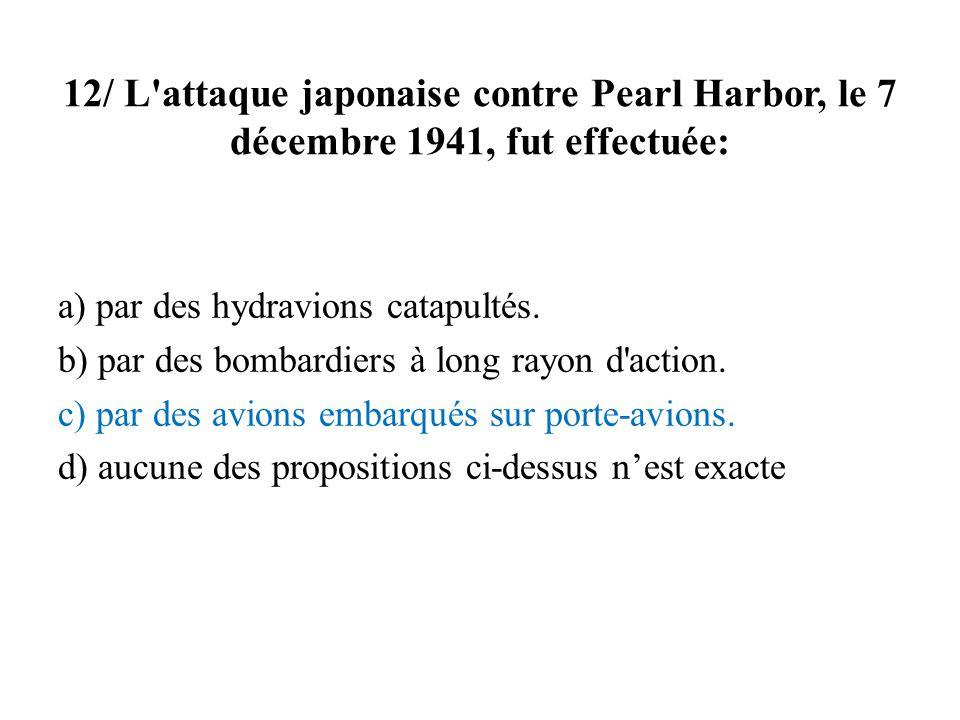 12/ L attaque japonaise contre Pearl Harbor, le 7 décembre 1941, fut effectuée: