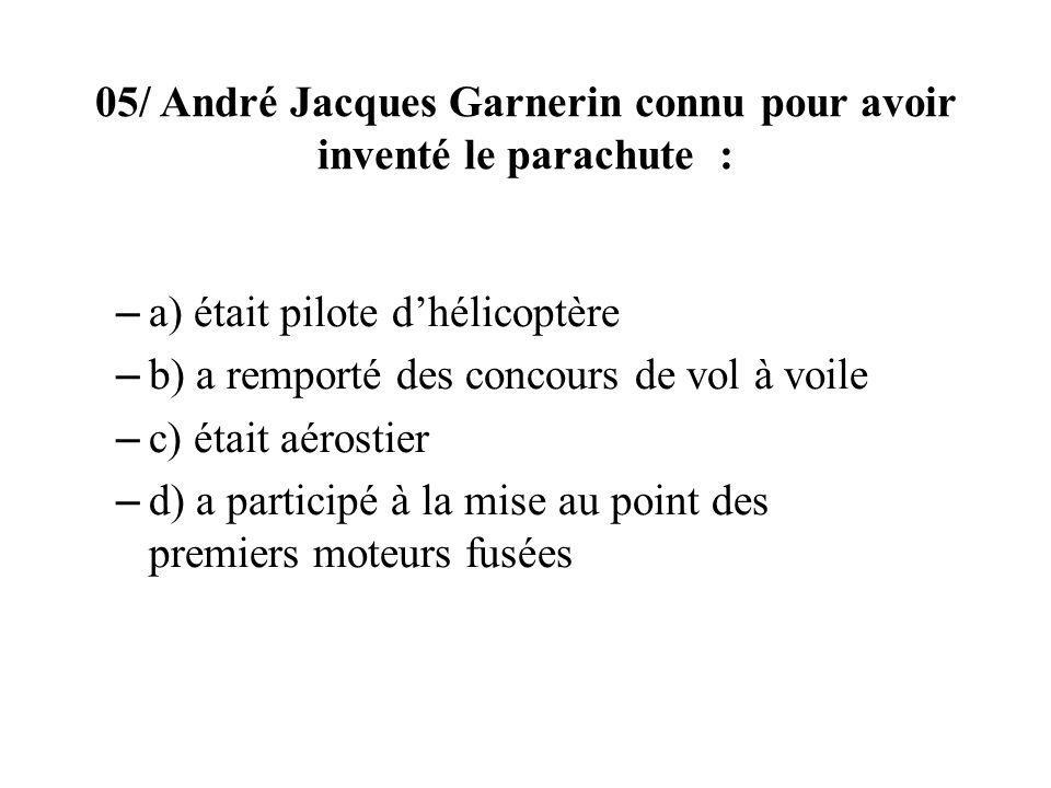 05/ André Jacques Garnerin connu pour avoir inventé le parachute :