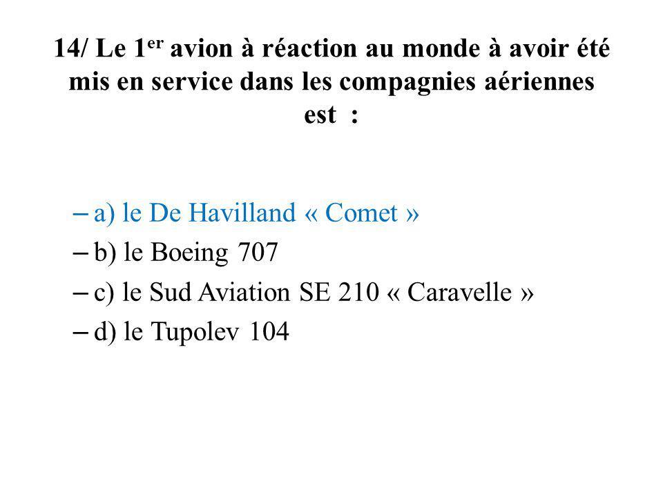14/ Le 1er avion à réaction au monde à avoir été mis en service dans les compagnies aériennes est :