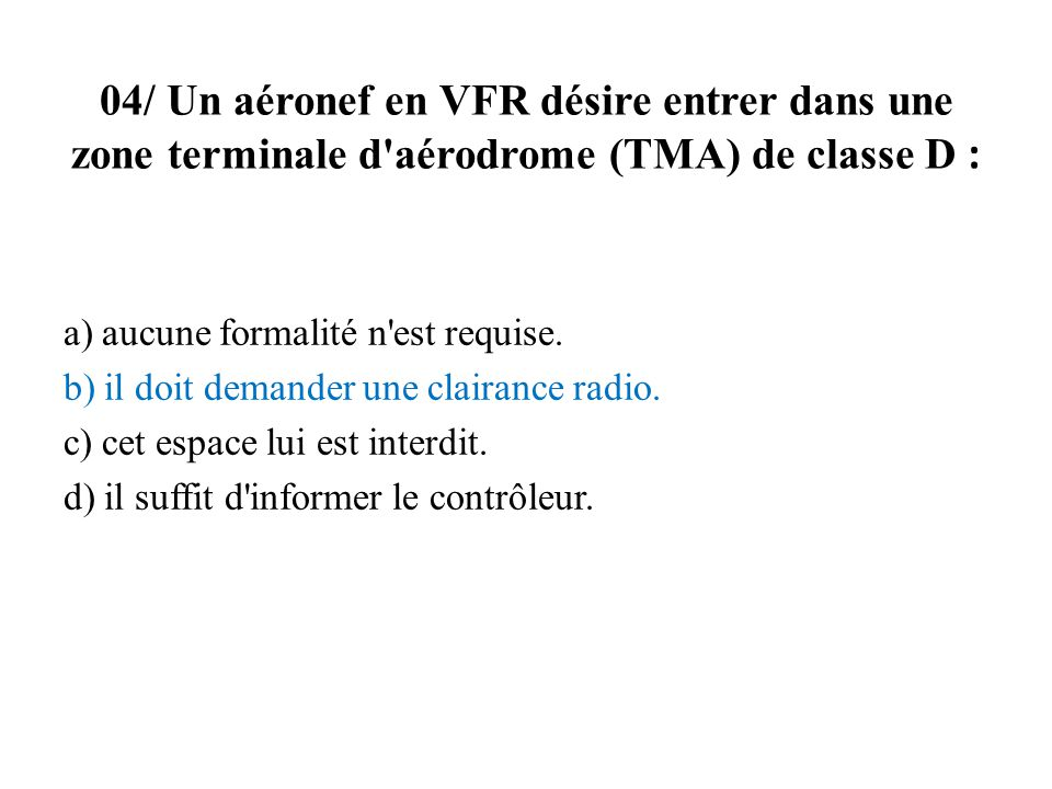 04/ Un aéronef en VFR désire entrer dans une zone terminale d aérodrome (TMA) de classe D :
