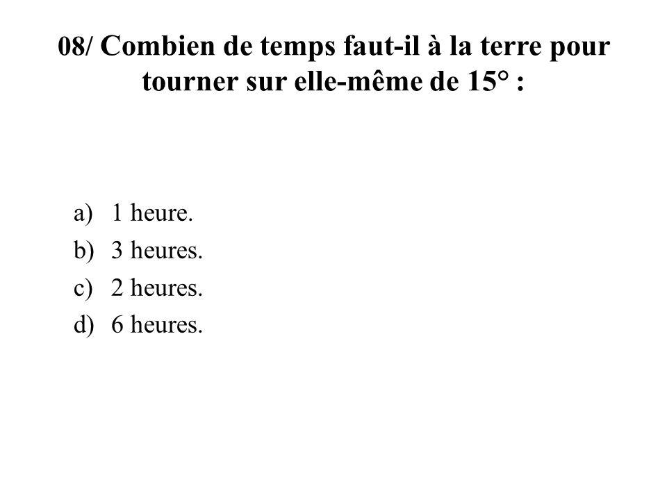08/ Combien de temps faut-il à la terre pour tourner sur elle-même de 15° :