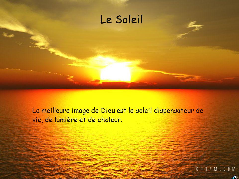 Le Soleil La meilleure image de Dieu est le soleil dispensateur de vie, de lumière et de chaleur.
