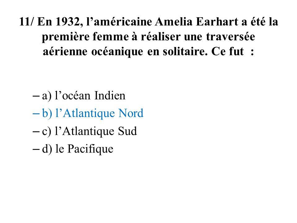 11/ En 1932, l'américaine Amelia Earhart a été la première femme à réaliser une traversée aérienne océanique en solitaire. Ce fut :