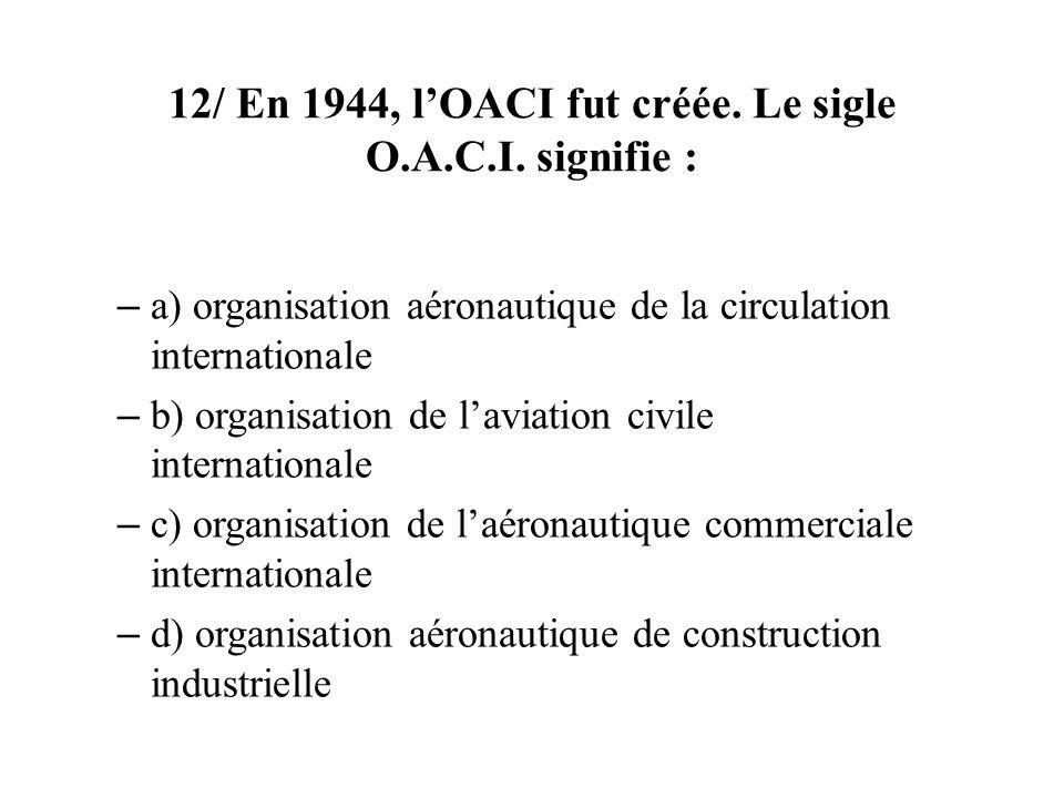 12/ En 1944, l'OACI fut créée. Le sigle O.A.C.I. signifie :