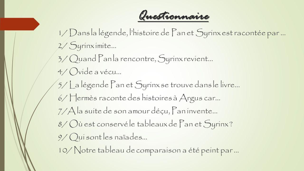 Questionnaire 1/ Dans la légende, l'histoire de Pan et Syrinx est racontée par … 2/ Syrinx imite… 3/ Quand Pan la rencontre, Syrinx revient…