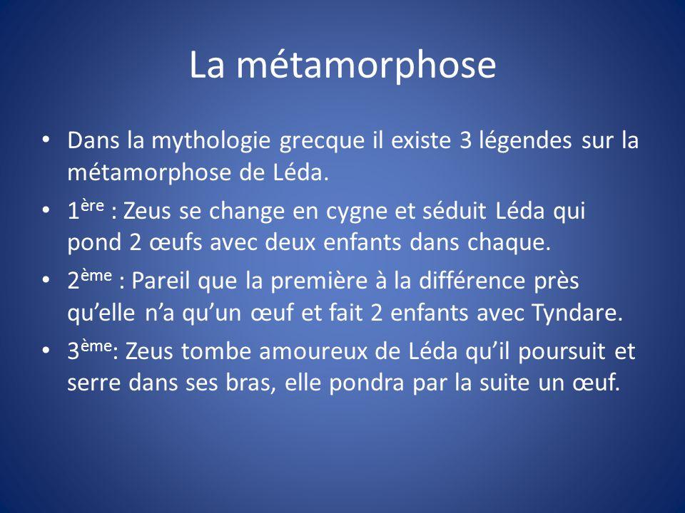 La métamorphose Dans la mythologie grecque il existe 3 légendes sur la métamorphose de Léda.