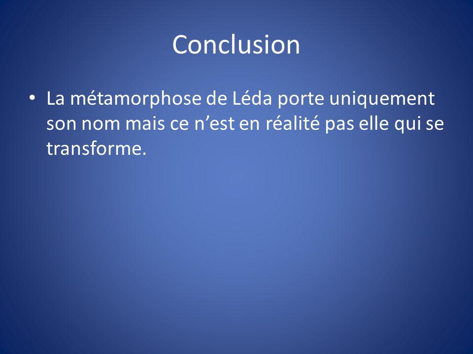 Conclusion La métamorphose de Léda porte uniquement son nom mais ce n'est en réalité pas elle qui se transforme.
