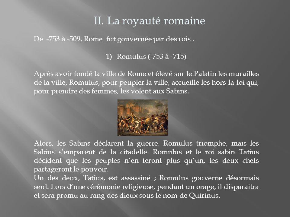 II. La royauté romaine De -753 à -509, Rome fut gouvernée par des rois . Romulus (-753 à -715)