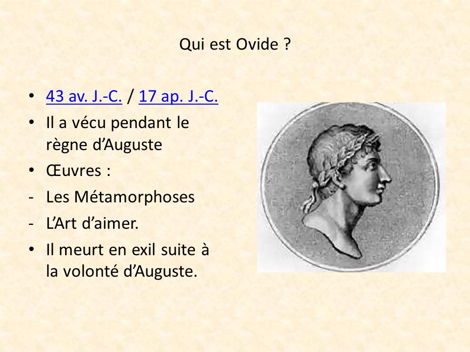 Qui est Ovide 43 av. J.-C. / 17 ap. J.-C. Il a vécu pendant le règne d'Auguste. Œuvres : Les Métamorphoses.