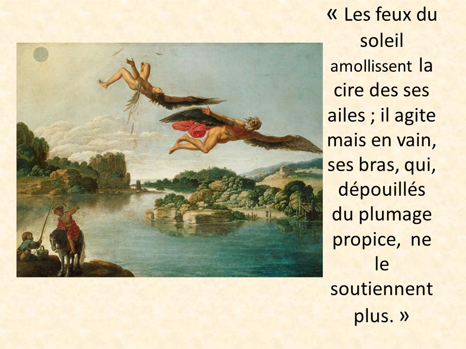 « Les feux du soleil amollissent la cire des ses ailes ; il agite mais en vain, ses bras, qui, dépouillés du plumage propice, ne le soutiennent plus. »