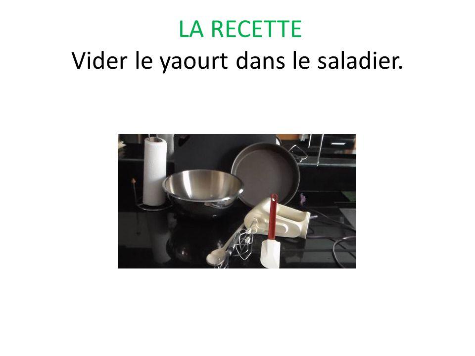 LA RECETTE Vider le yaourt dans le saladier.