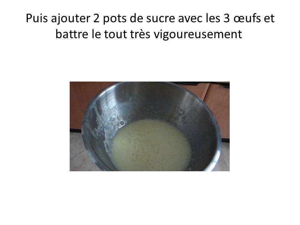 Puis ajouter 2 pots de sucre avec les 3 œufs et battre le tout très vigoureusement
