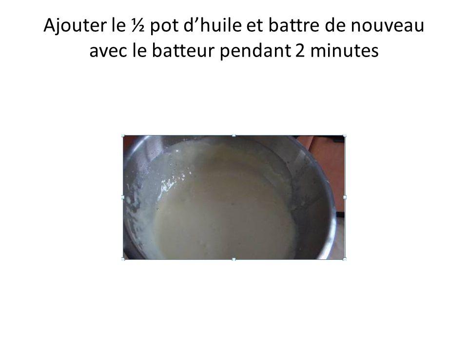 Ajouter le ½ pot d'huile et battre de nouveau avec le batteur pendant 2 minutes