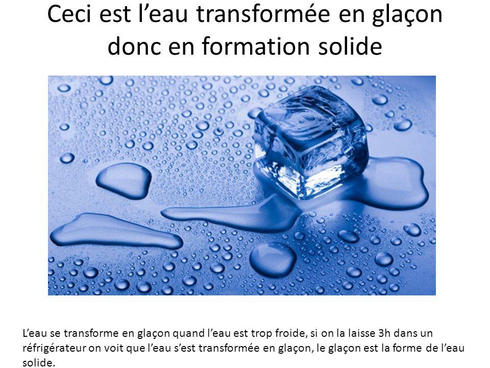 Ceci est l'eau transformée en glaçon donc en formation solide