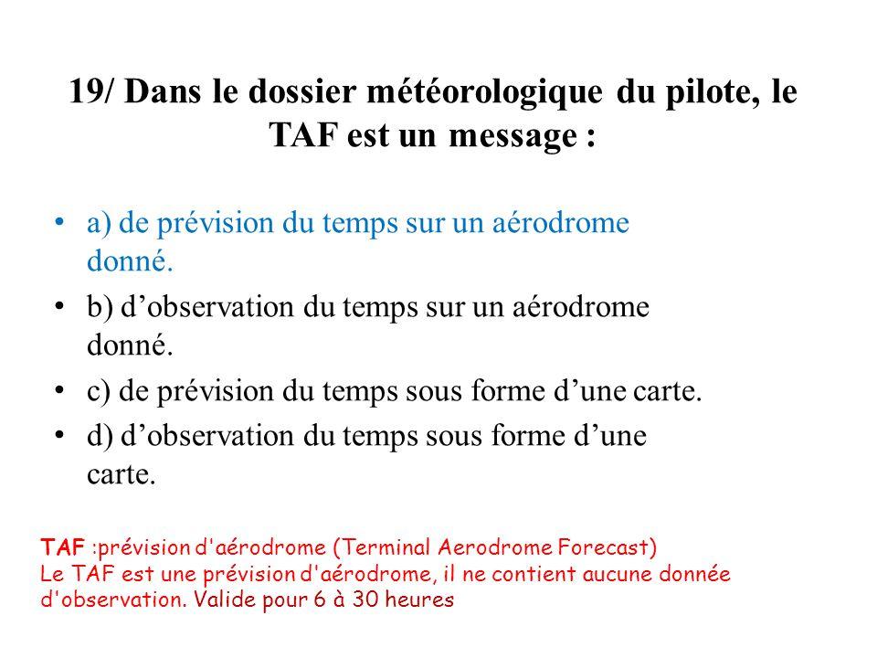 19/ Dans le dossier météorologique du pilote, le TAF est un message :