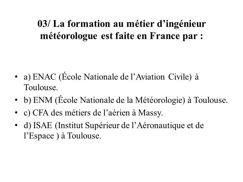 03/ La formation au métier d'ingénieur météorologue est faite en France par :