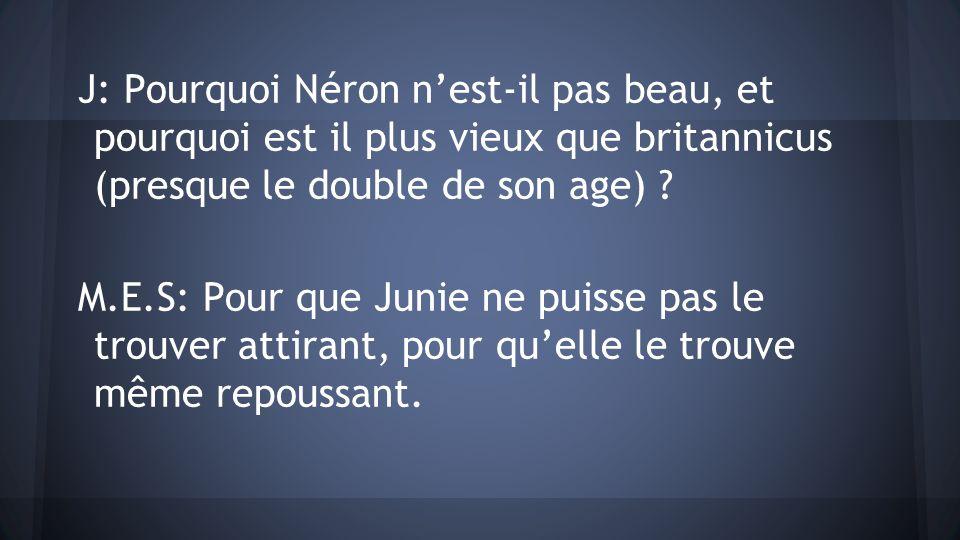 J: Pourquoi Néron n'est-il pas beau, et pourquoi est il plus vieux que britannicus (presque le double de son age)