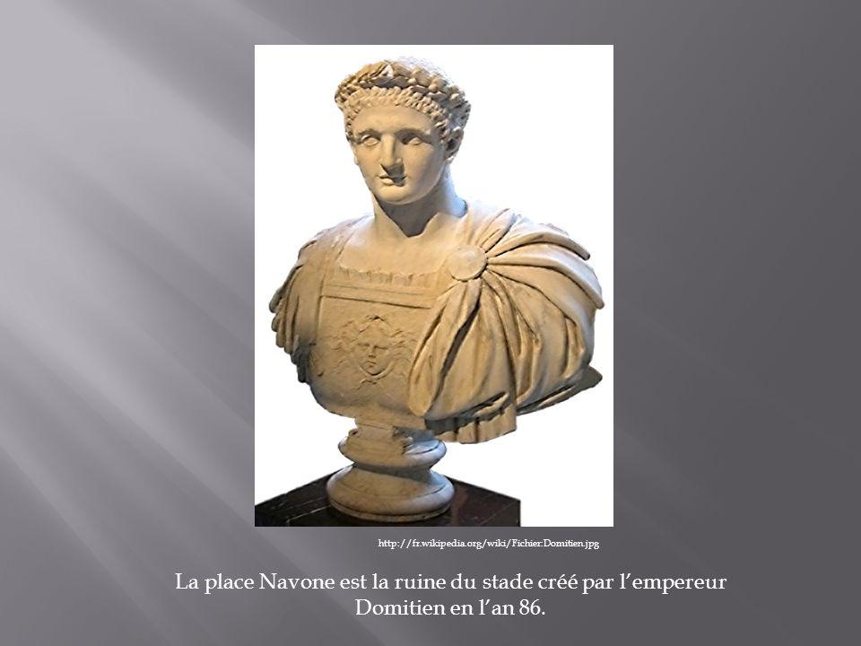 http://fr.wikipedia.org/wiki/Fichier:Domitien.jpg La place Navone est la ruine du stade créé par l'empereur Domitien en l'an 86.