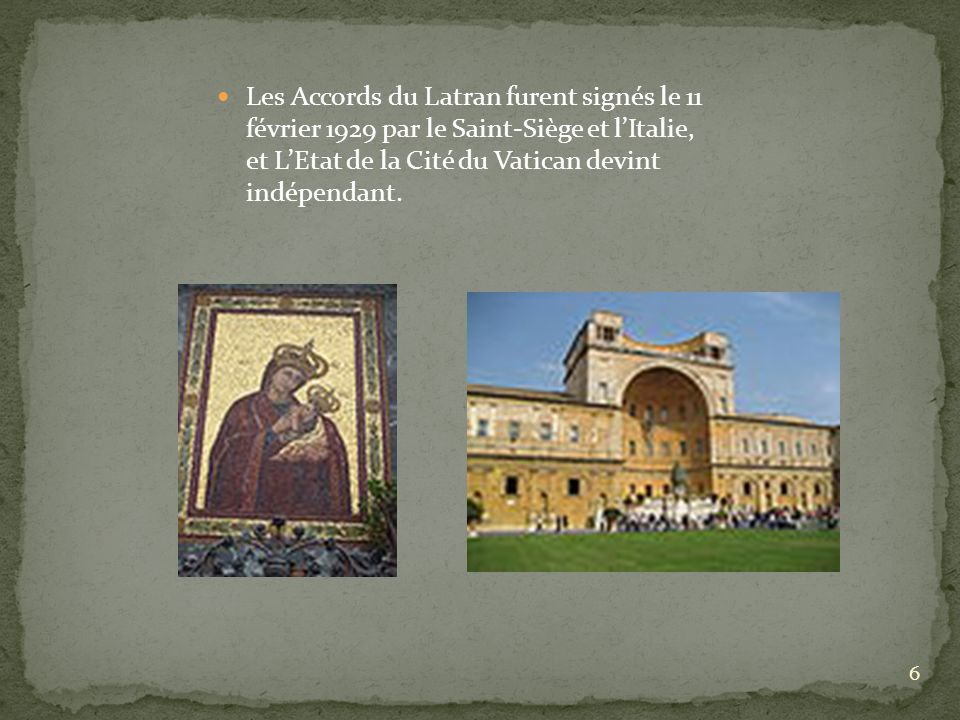 Les Accords du Latran furent signés le 11 février 1929 par le Saint-Siège et l'Italie, et L'Etat de la Cité du Vatican devint indépendant.