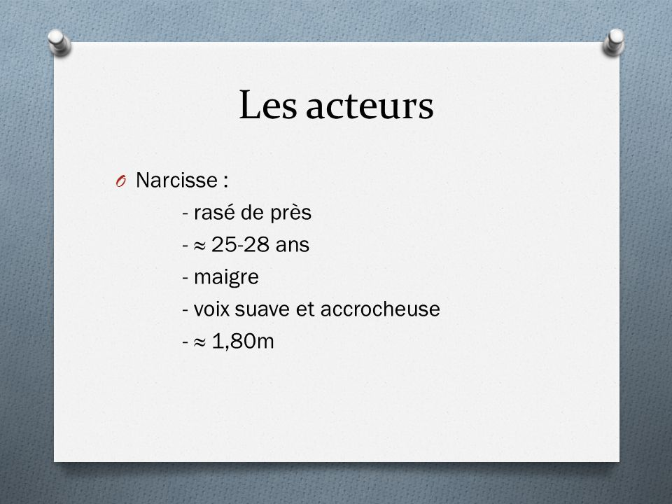Les acteurs Narcisse : - rasé de près - ≈ 25-28 ans - maigre