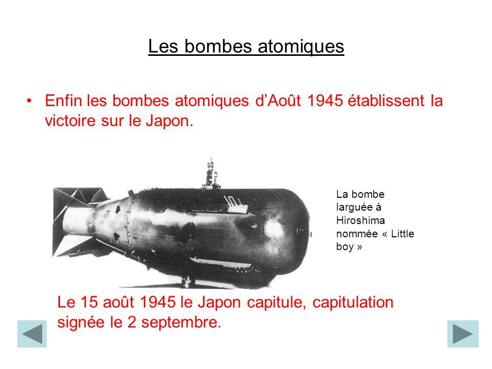 Les bombes atomiques Enfin les bombes atomiques d'Août 1945 établissent la victoire sur le Japon. La bombe larguée à Hiroshima nommée « Little boy »